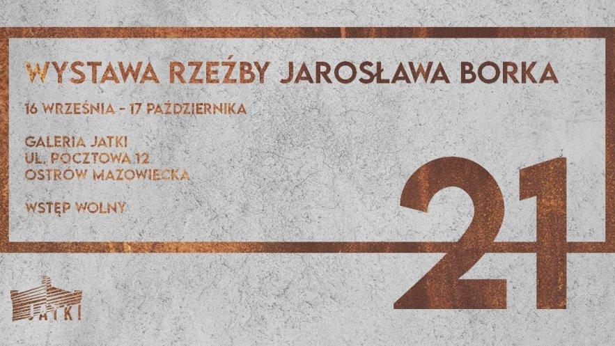 21 – wystawa rzeźby Jarosława Borka w Jatkach